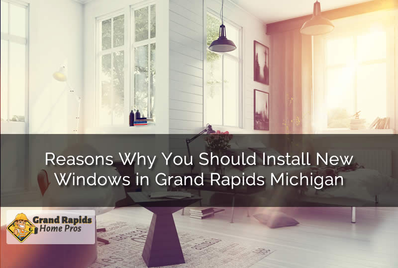 Reasons Why You Should Install New Windows in Grand Rapids Michigan