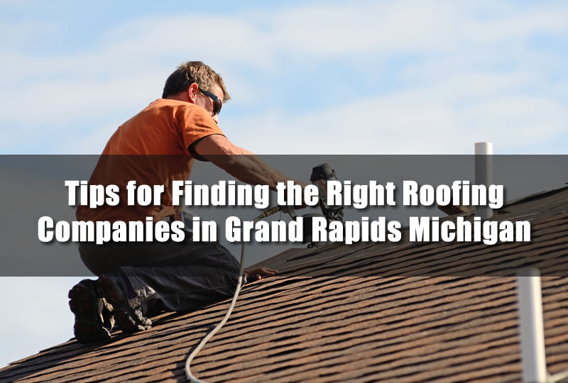 Tips for Finding the Right Roofing Companies in Grand Rapids Michigan