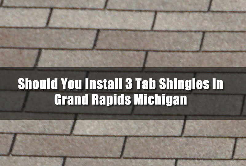Should You Install 3 Tab Shingles in Grand Rapids Michigan