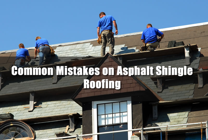 Common Mistakes on Asphalt Shingle Roofing