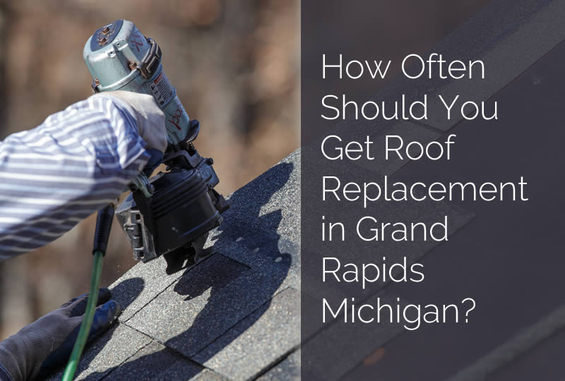 How Often Should You Get Roof Replacement in Grand Rapids Michigan?