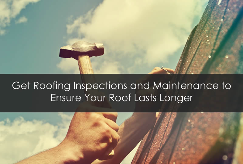 Get Roofing Inspections and Maintenance to Ensure Your Roof Lasts Longer