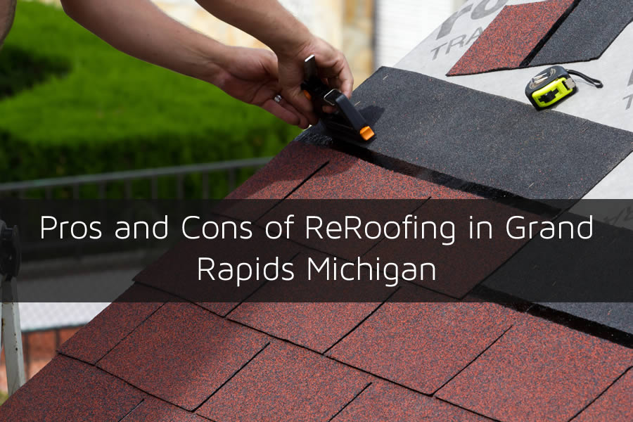 Pros and Cons of ReRoofing in Grand Rapids Michigan