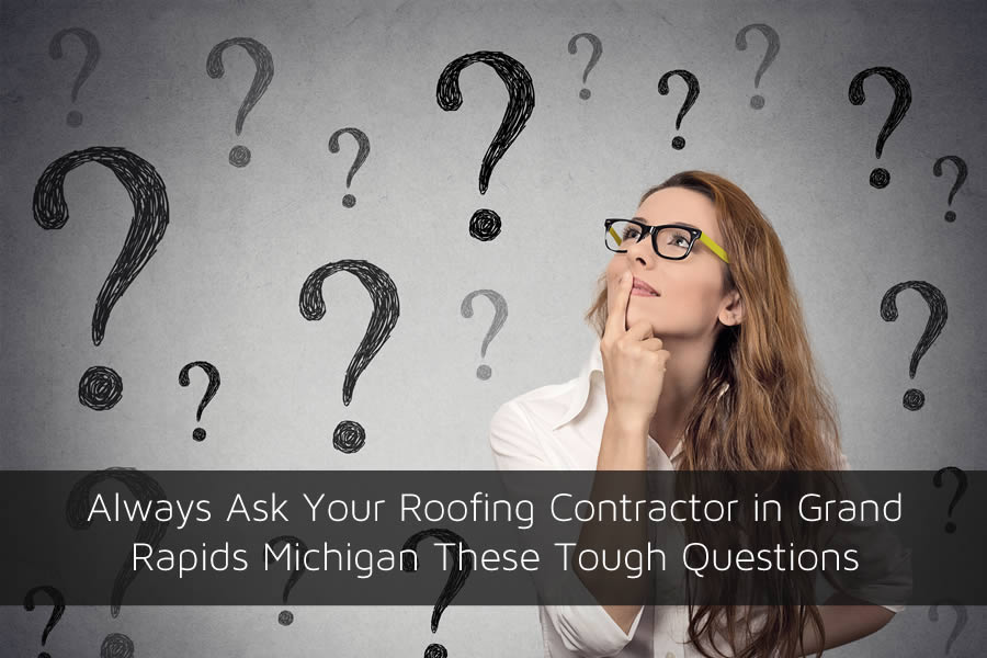 Always Ask Your Roofing Contractor in Grand Rapids Michigan These Tough Questions