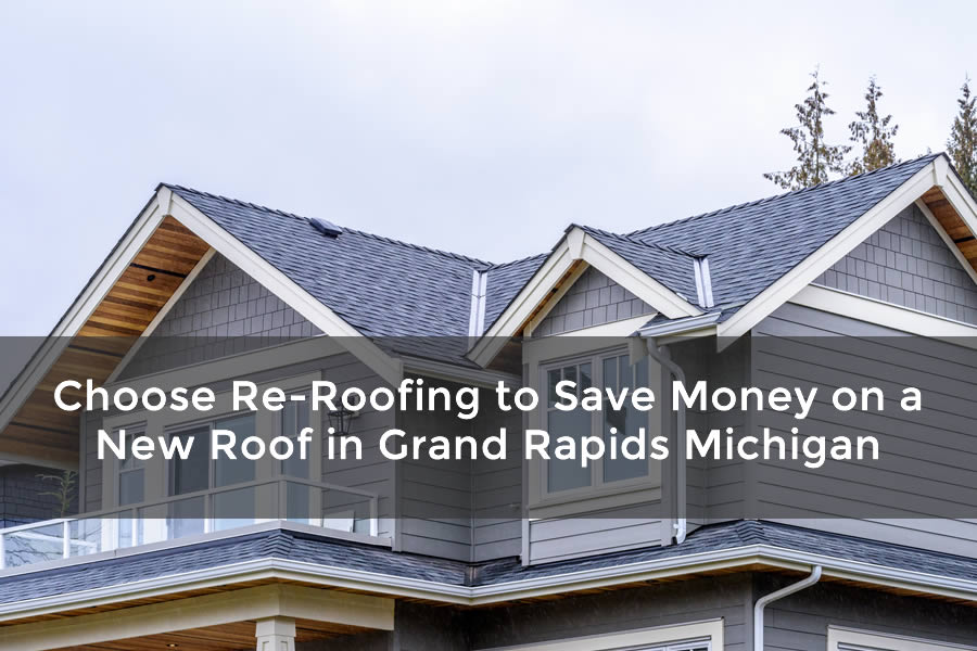 Choose Re-Roofing to Save Money on a New Roof in Grand Rapids Michigan