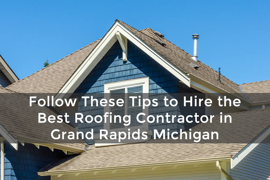 Follow These Tips to Hire the Best Roofing Contractor in Grand Rapids Michigan