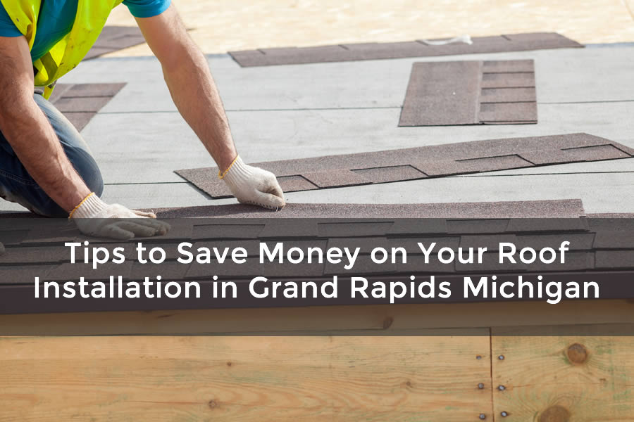 Tips to Save Money on Your Roof Installation in Grand Rapids Michigan