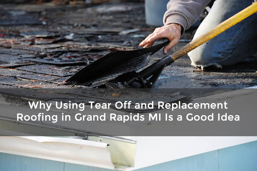 Why Using Tear Off And Replacement Roofing In Grand Rapids